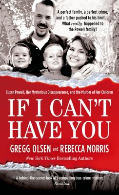 If I Can't Have You: Susan Powell, Her Mysterious Disappearance, and the Murder of Her Children - Olsen, Gregg, and Morris, Rebecca