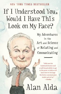 If I Understood You, Would I Have This Look on My Face?: My Adventures in the Art and Science of Relating and Communicating - Alda, Alan