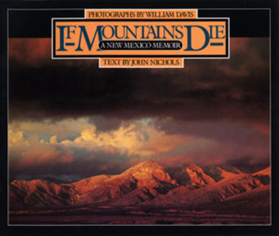 If Mountains Die: A New Mexico Memoir - Davis, William (Photographer), and Nichols, John (Text by)