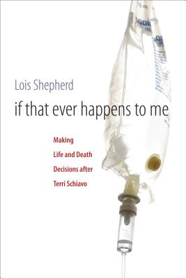If That Ever Happens to Me: Making Life and Death Decisions After Terri Schiavo - Shepherd, Lois