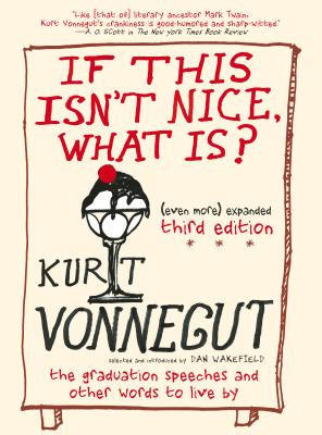 If This Isn't Nice, What Is? (Even More) Expanded Third Edition: The Graduation Speeches and Other Words to Live by - Vonnegut, Kurt, and Wakefield, Dan (Selected by)