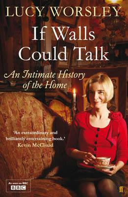 If Walls Could Talk: An Intimate History of the Home - Worsley, Lucy