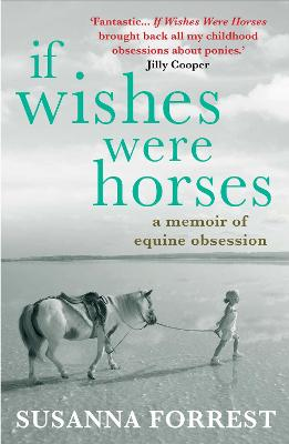 If Wishes Were Horses: A Memoir of Equine Obsession - Forrest, Susanna
