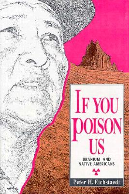 If You Poison Us: Uranium and Native Americans - Eichstaedt, Peter H, and Haynes, Murrae (Photographer)