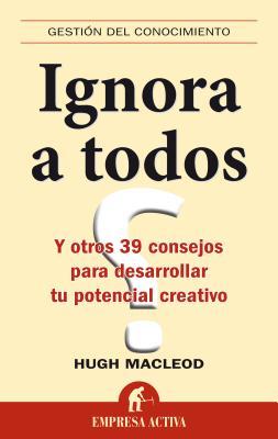 Ignora A Todos: Y Otros 39 Consejos Para Desarrollar Tu Potencial Creativo - MacLeod, Hugo
