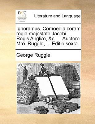 Ignoramus. Comoedia Coram Regia Majestate Jacobi, Regis Angli, &C. ... Auctore Mro. Ruggle, ... Editio Sexta. - Ruggle, George