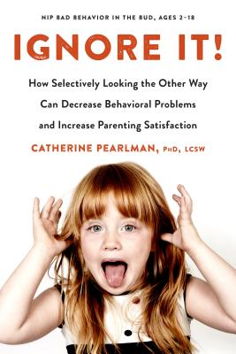 Ignore It!: How Selectively Looking the Other Way Can Decrease Behavioral Problems and Increase Parenting Satisfaction - Pearlman, Catherine