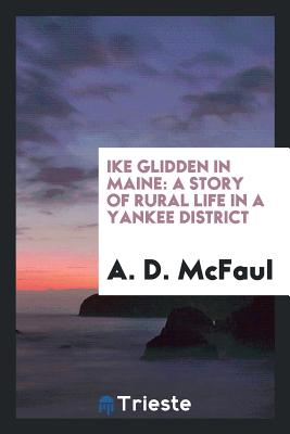 Ike Glidden in Maine: A Story of Rural Life in a Yankee District - McFaul, A D