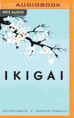 Ikigai: Los Secretos de Jap?n Para Una Vida Larga y Feliz - Garcia, Hector, and Miralles, Fransec, and Avila, Oscar Lopez (Read by)