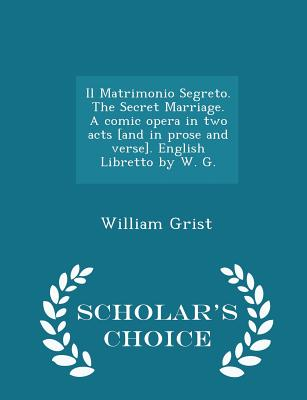 Il Matrimonio Segreto. the Secret Marriage. a Comic Opera in Two Acts [and in Prose and Verse]. English Libretto by W. G. - Scholar's Choice Edition - Grist, William