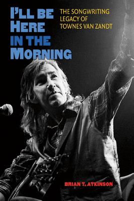 I'll Be Here in the Morning: The Songwriting Legacy of Townes Van Zandt - Atkinson, Brian T, and Clements (Foreword by), and Eggers, Harold F (Foreword by)