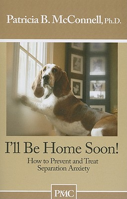 I'll Be Home Soon: How to Prevent and Treat Separation Anxiety - McConnell, Patricia B, PH.D.