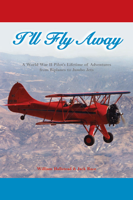 "I'll Fly Away: A World War II Pilot's Lifetime of Adventures from Biplanes to Jumbo Jets - Race, John T ""Jack"", and Hallstead, William F"