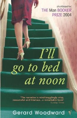I'll Go to Bed at Noon. Gerard Woodward - Woodward, Gerard