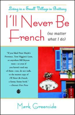 I'll Never Be French (No Matter What I Do): Living in a Small Village in Brittany - Greenside, Mark