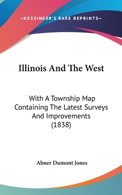 Illinois and the West: With a Township Map Containing the Latest Surveys and Improvements (1838) - Jones, Abner Dumont