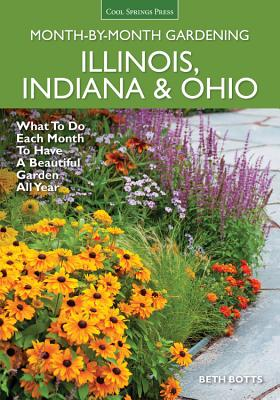 Illinois, Indiana & Ohio Month-By-Month Gardening: What to Do Each Month to Have a Beautiful Garden All Year - Botts, Beth
