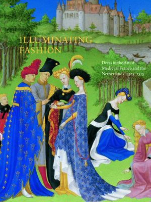 Illuminating Fashion: Dress in the Art of Medieval France and the Netherlands, 1325-1515 - Van Buren, Anne H