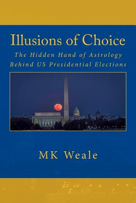 Illusions of Choice: The Hidden Hand of Astrology Behind Us Presidential Elections - Weale, M K