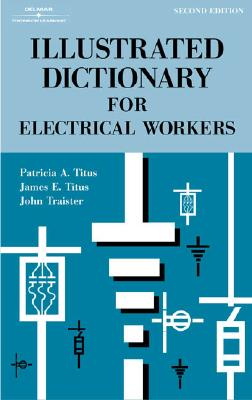 Illustrated Dictionary for Electrical Workers - Titus, Patricia A, and Titus, James E, and Traister, John E
