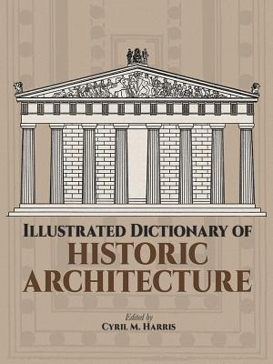 Illustrated Dictionary of Historic Architecture - Harris, Cyril M, PH.D. (Editor), and Harris