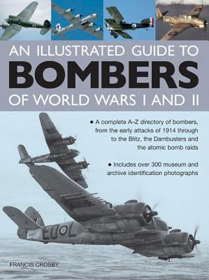Illustrated Guide to Bombers of World Wars I and II: A Complete A-Z Directory of Bombers, from Early Attacks of 1914 Through to the Blitz, the Damb - Crosby, Francis