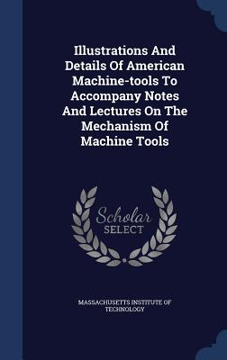 Illustrations and Details of American Machine-Tools to Accompany Notes and Lectures on the Mechanism of Machine Tools - Massachusetts Institute of Technology (Creator)