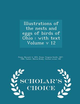 Illustrations of the Nests and Eggs of Birds of Ohio: With Text Volume V 12 - Scholar's Choice Edition - Jones, Howard B 1853 (Creator), and Jones, Virginia Smith 1827-1906 (Creator), and Tucker, Marcia Brady Former Owner Dsi...