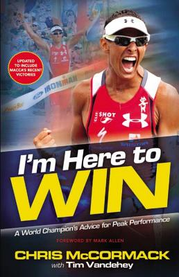 I'm Here to Win: A World Champion's Advice for Peak Performance - McCormack, Chris, and Vandehey, Tim, and Allen, Mark, PH.D. (Foreword by)