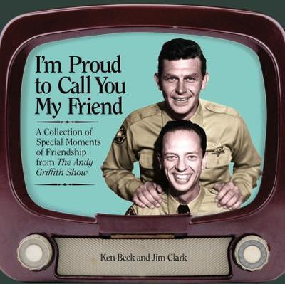 I'm Proud to Call You My Friend: A Collection of Special Moments of Friendship from the Andy Griffith Show - Clark, Jim A, and Beck, Ken
