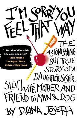 I'm Sorry You Feel That Way: The Astonishing But True Story of a Daughter, Sister, Slut, Wife, Mother, and Friend to Man and Dog - Joseph, Diana