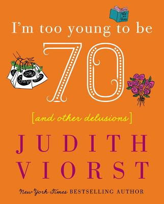 I'm Too Young to Be Seventy: I'm Too Young to Be Seventy - Viorst, Judith