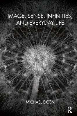 Image, Sense, Infinities, and Everyday Life - Eigen, Michael