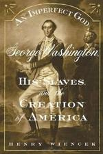 Imperfect God. an: George Washington, His Slaves, and the Creation of America