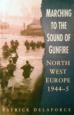 Marching to the Sound of Gunfire: North West Europe 1944-5