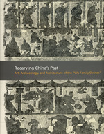 """Recarving China's Past: Art, Archaeology and Architecture of the """"Wu Family Shrines""""; Princeton University Art Museum"""