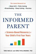 The Informed Parent: a Science-Based Resource for Your Child's First Four Years