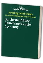 Dorchester Abbey: Church and People 635-2005