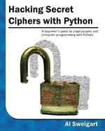 Hacking Secret Ciphers with Python: A Beginner's Guide to Cryptography and Computer Programming with Python