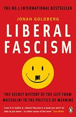 Liberal Fascism: The Secret History of the Left from Mussolini to the Politics of Meaning
