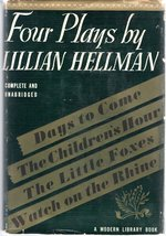 Four Plays By Lillian Hellman (Includes the Children's Hour, Days to Come; the Little Foxes, Watch on the Rhine)
