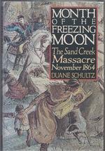 Month of the Freezing Moon the Sand Creek Massacre, November, 1864