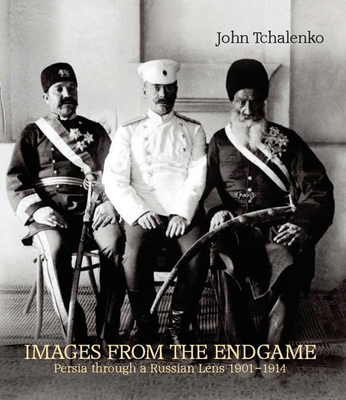 Images from the Endgame: Persia Through a Russian Lens 1901-1914 - Tchalenko, John
