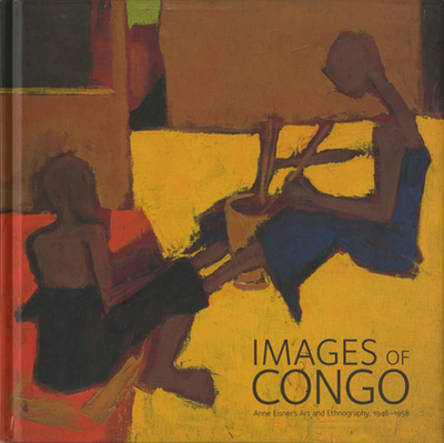 Images of Congo: Anne Eisner's Art and Ethnography, 1946-1956 - McDonald, Christie