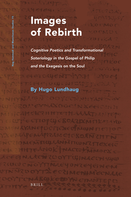 Images of Rebirth: Cognitive Poetics and Transformational Soteriology in the Gospel of Philip and the Exegesis on the Soul - Lundhaug, Hugo