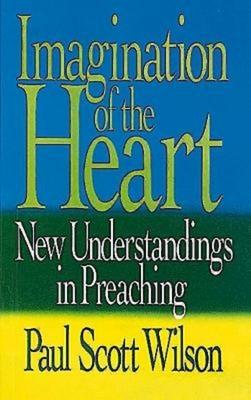 Imagination of the Heart: New Understandings in Preaching - Wilson, Paul Scott