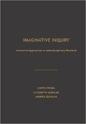 Imaginative Inquiry: Innovative Approaches to Interdisciplinary Research - Fogel, Curtis, and Quinlan, Andrea, and Quinlan, Elizabeth