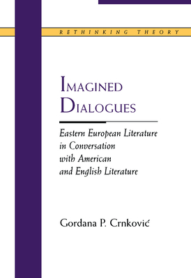 Imagined Dialogues: Eastern European Literature in Conversation with American and English Literature - Crnkovic, Gordana