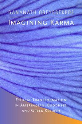 Imagining Karma: Ethical Transformation in Amerindian, Buddhist, and Greek Rebirth - Obeyesekere, Gananath