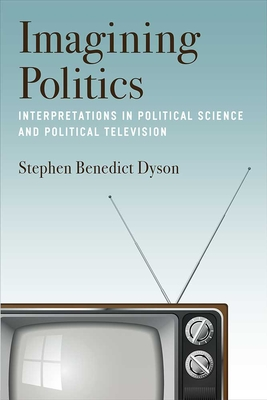 Imagining Politics: Interpretations in Political Science and Political Television - Dyson, Stephen Benedict